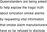 Queenslanders are being asked to help expose the tragic truth about ionization smoke alarms by requesting vital information that smoke alarm manufacturers have so far refused to disclose.