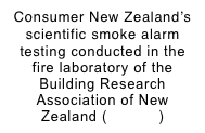 Consumer New Zealand's scientific smoke alarm testing conducted in the fire laboratory of the Building Research Association of New Zealand (BRANZ)