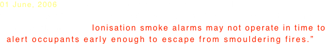 "01 June, 2006  AFAC Official Position Published ""That all residential accommodation  be fitted with photoelectric smoke   smoke alarms . . . Ionisation smoke alarms may not operate in time to   alert occupants early enough to escape from smouldering fires."""